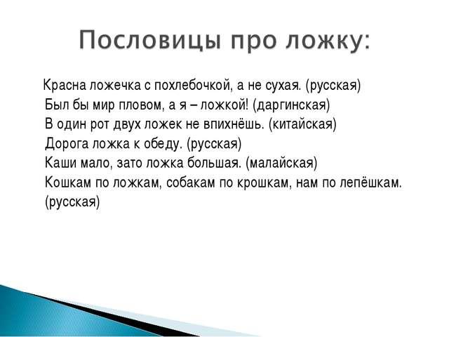 Красна ложечка с похлебочкой, а не сухая. (русская) Был бы мир пловом, а я –...