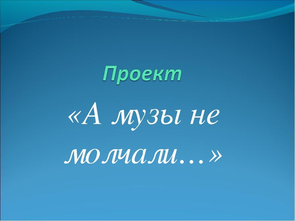 «А музы не молчали…»