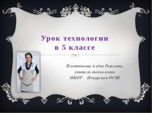 Урок технологии в 5 классе Плотникова Алёна Раисовна, учитель технологии МБОУ