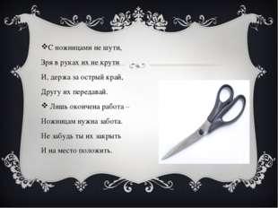 С ножницами не шути, Зря в руках их не крути И, держа за острый край, Другу