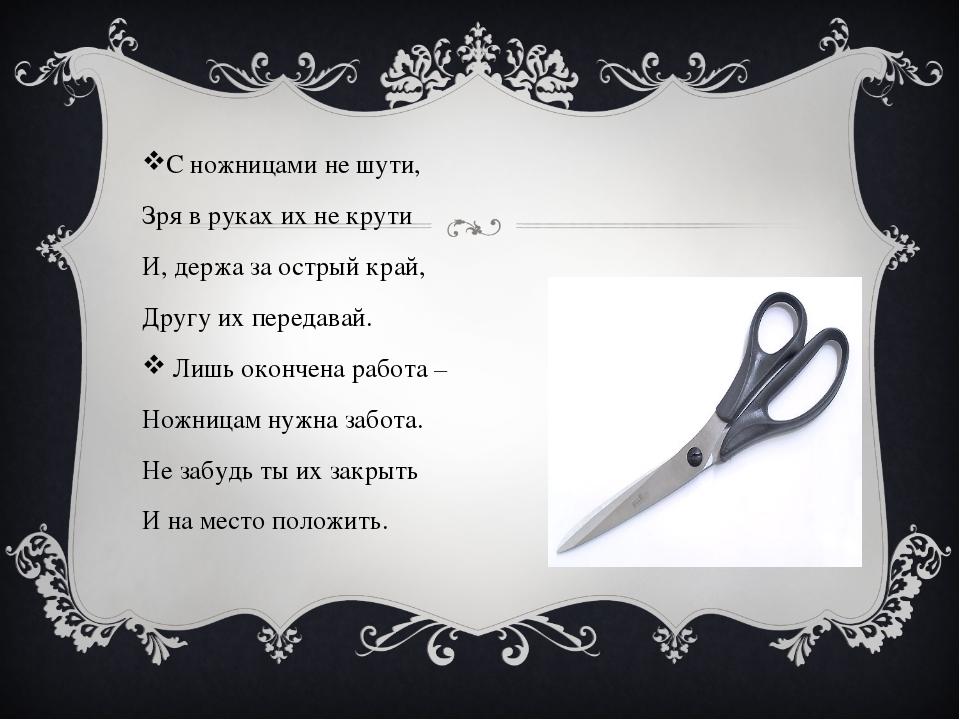 С ножницами не шути, Зря в руках их не крути И, держа за острый край, Другу...