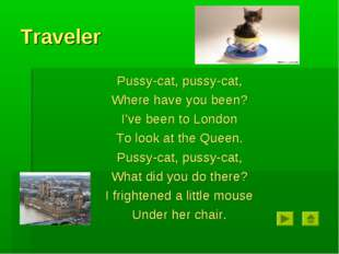 Traveler Pussy-cat, pussy-cat, Where have you been? I've been to London To lo