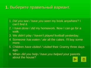 1. Выберите правильный вариант. 1. Did you see / have you seen my book anywhe