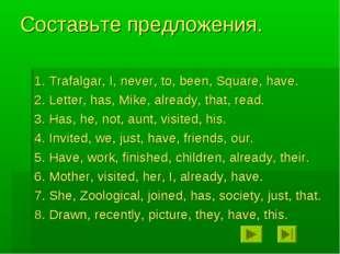Составьте предложения. 1. Trafalgar, I, never, to, been, Square, have. 2. Let