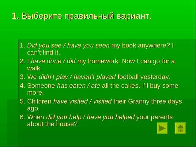 1. Выберите правильный вариант. 1. Did you see / have you seen my book anywhe...