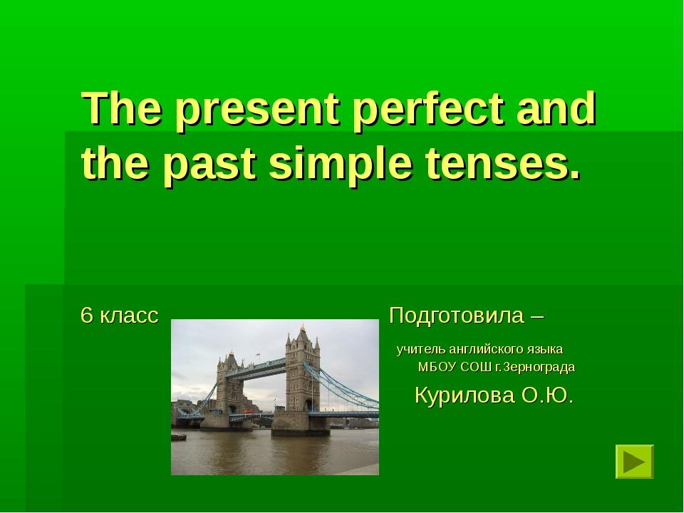 The present perfect and the past simple tenses. 6 класс Подготовила – учитель...