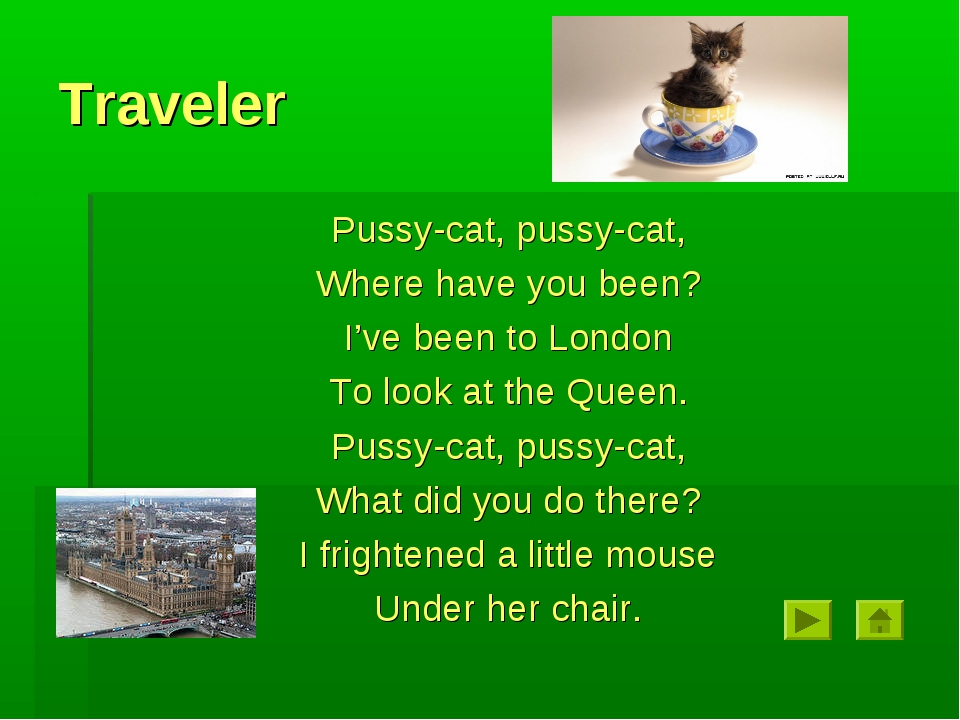 Traveler Pussy-cat, pussy-cat, Where have you been? I've been to London To lo...
