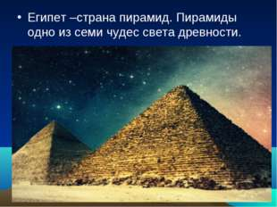 Египет –страна пирамид. Пирамиды одно из семи чудес света древности.
