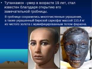 Тутанхамон –умер в возрасте 19 лет, стал известен благодаря открытию его заме