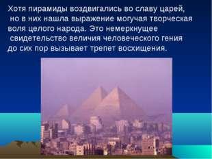 Хотя пирамиды воздвигались во славу царей, но в них нашла выражение могучая т