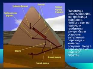 Пирамиды использовались как гробницы фараонов. Чтобы в них не проникли грабит
