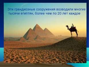 Эти грандиозные сооружения возводили многие тысячи египтян, более чем по 20 л