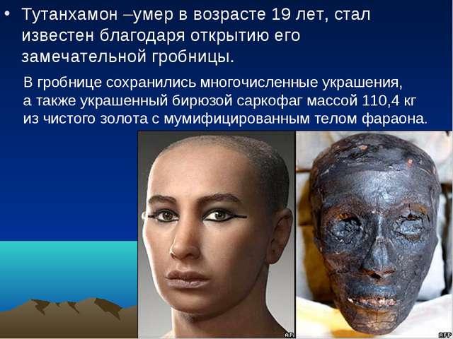 Тутанхамон –умер в возрасте 19 лет, стал известен благодаря открытию его заме...
