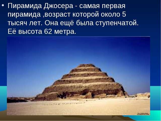 Пирамида Джосера - самая первая пирамида ,возраст которой около 5 тысяч лет....