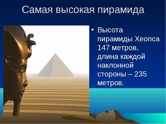 Самая высокая пирамида Высота пирамиды Хеопса 147 метров, длина каждой наклон...