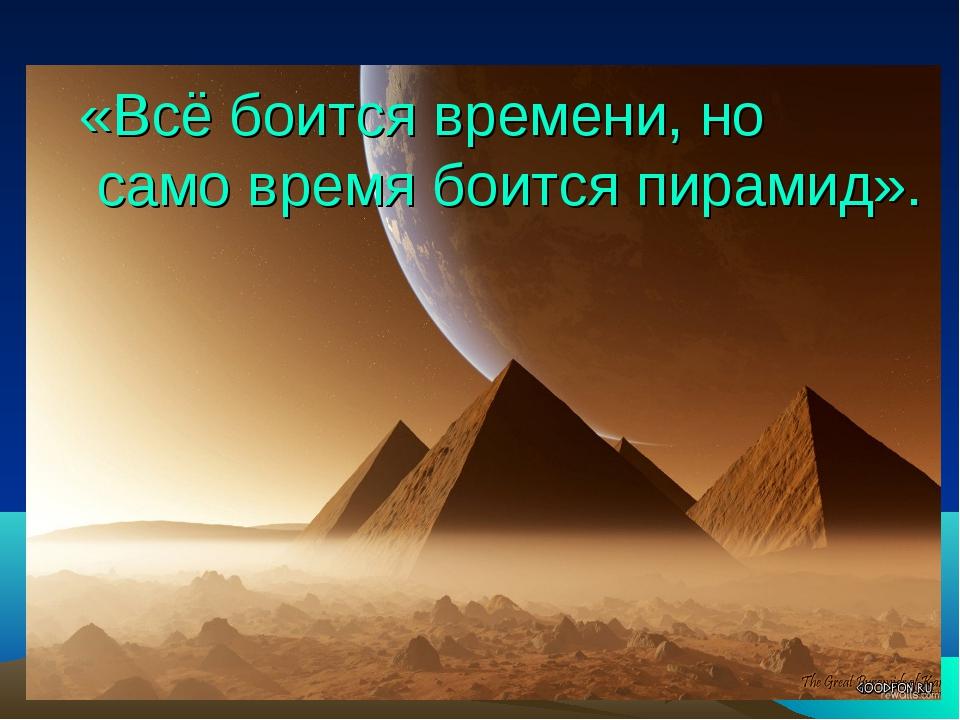 «Всё боится времени, но само время боится пирамид».