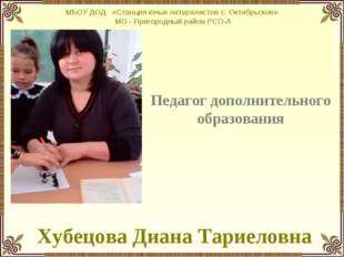 Педагог дополнительного образования Хубецова Диана Тариеловна МБОУ ДОД «Стан