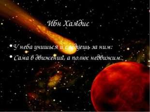 Ибн Хамдис У неба учишься и следуешь за ним: Сама в движении, а полюс недвижим.
