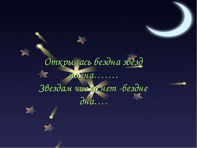 Открылась бездна звезд полна……. Звездам числа нет -бездне дна….