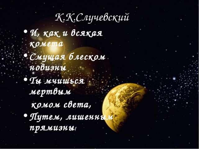 К.К.Случевский И, как и всякая комета Смущая блеском новизны Ты мчишься мертв...