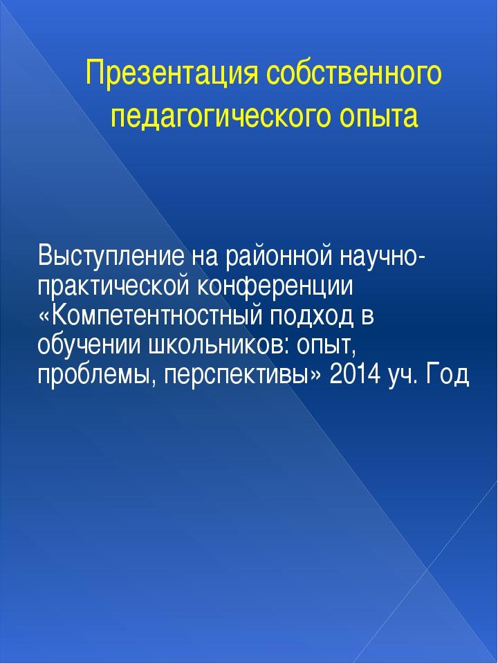 Презентация собственного педагогического опыта Выступление на районной научно...