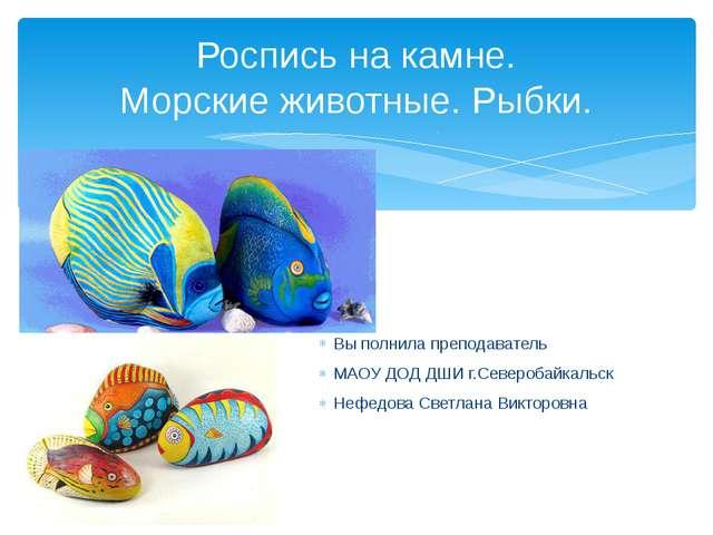 Вы полнила преподаватель МАОУ ДОД ДШИ г.Северобайкальск Нефедова Светлана Вик...