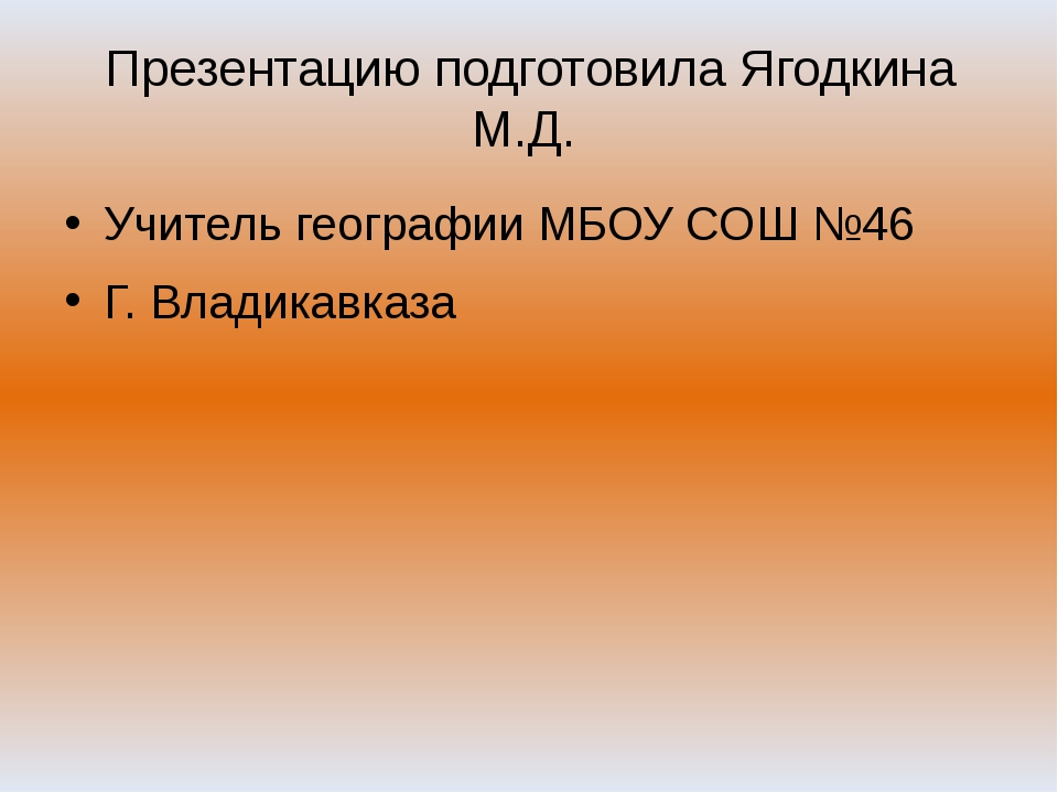 Презентацию подготовила Ягодкина М.Д. Учитель географии МБОУ СОШ №46 Г. Влади...