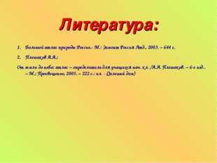 Литература: Большой атлас природы России.- М.: Эгмонт Россия Лтд., 2003. – 64