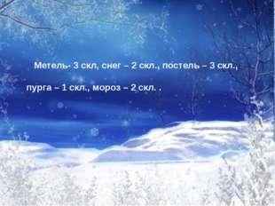 Метель- 3 скл, снег – 2 скл., постель – 3 скл., пурга – 1 скл., мороз – 2 ск
