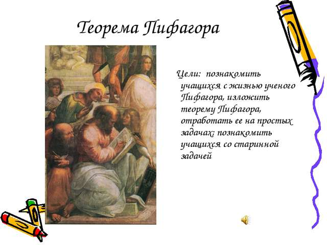 Теорема Пифагора Цели: познакомить учащихся с жизнью ученого Пифагора, изложи...
