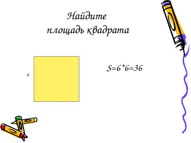 Найдите площадь квадрата S=6*6=36 6