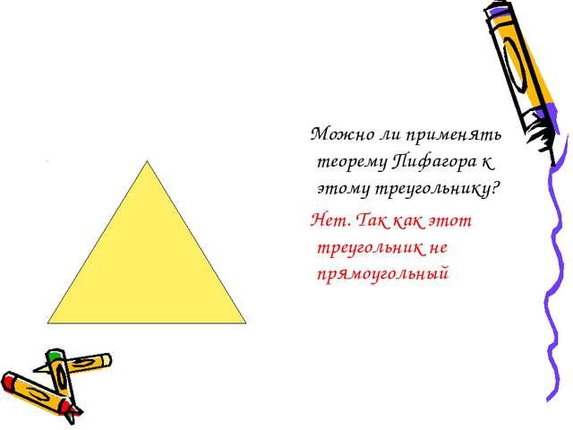 Можно ли применять теорему Пифагора к этому треугольнику? Нет. Так как этот...