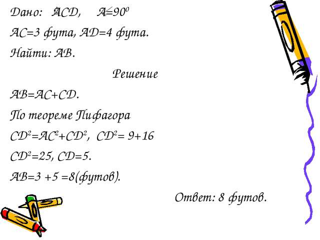Дано: АСД, А=900 АС=3 фута, АD=4 фута. Найти: АВ. Решение АВ=АС+СD. По теоре...