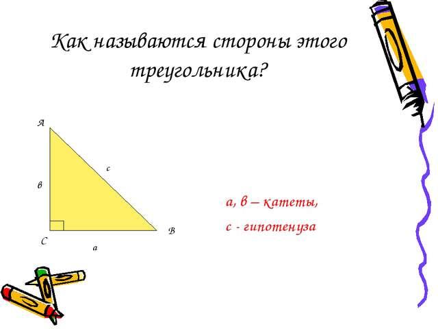 Как называются стороны этого треугольника? а, в – катеты, с - гипотенуза С с...