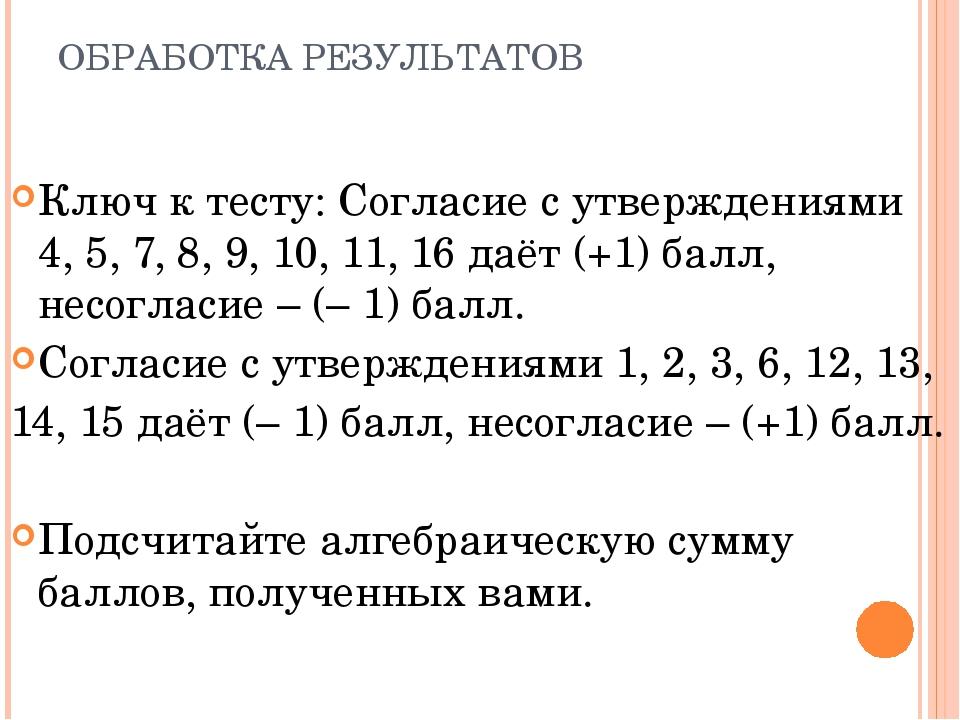 ОБРАБОТКА РЕЗУЛЬТАТОВ Ключ к тесту: Согласие с утверждениями 4, 5, 7, 8, 9, 1...