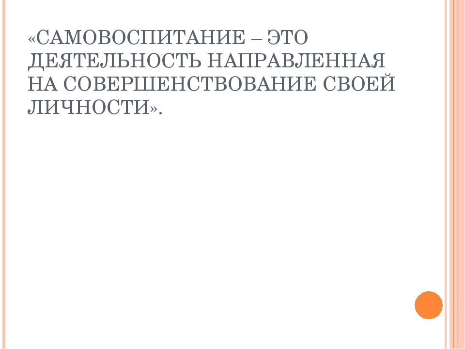 «САМОВОСПИТАНИЕ – ЭТО ДЕЯТЕЛЬНОСТЬ НАПРАВЛЕННАЯ НА СОВЕРШЕНСТВОВАНИЕ СВОЕЙ ЛИ...