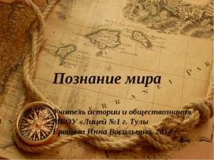 Познание мира Учитель истории и обществознания МБОУ «Лицей №1 г. Тулы Ерощева