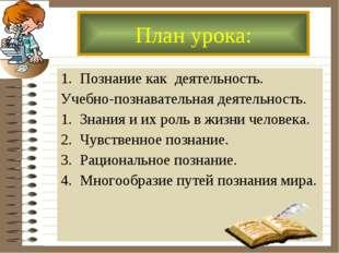 Познание как деятельность. Учебно-познавательная деятельность. Знания и их ро