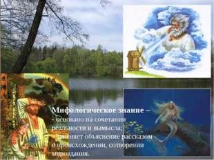 Мифологическое знание – - основано на сочетании реальности и вымысла; - замен