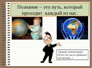 Познание – это путь, который проходит каждый из нас. «Орешек знаний тверд, Но