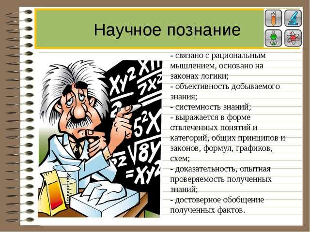 Научное познание - связано с рациональным мышлением, основано на законах логи...