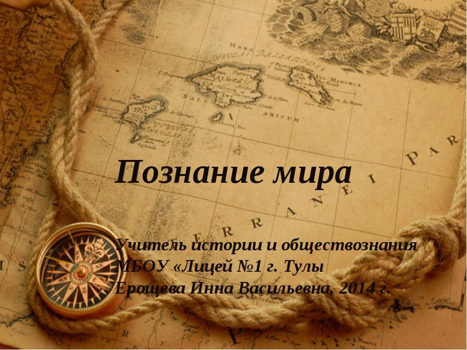 Познание мира Учитель истории и обществознания МБОУ «Лицей №1 г. Тулы Ерощева...