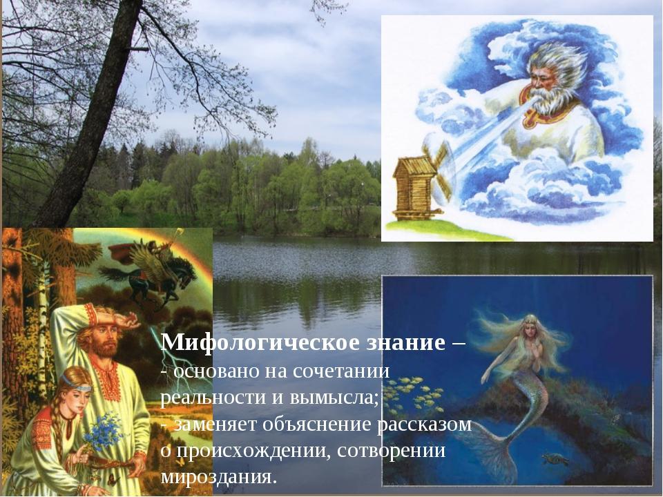 Мифологическое знание – - основано на сочетании реальности и вымысла; - замен...