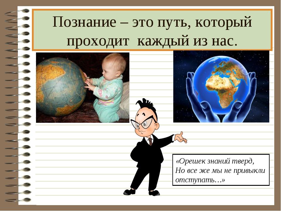 Познание – это путь, который проходит каждый из нас. «Орешек знаний тверд, Но...