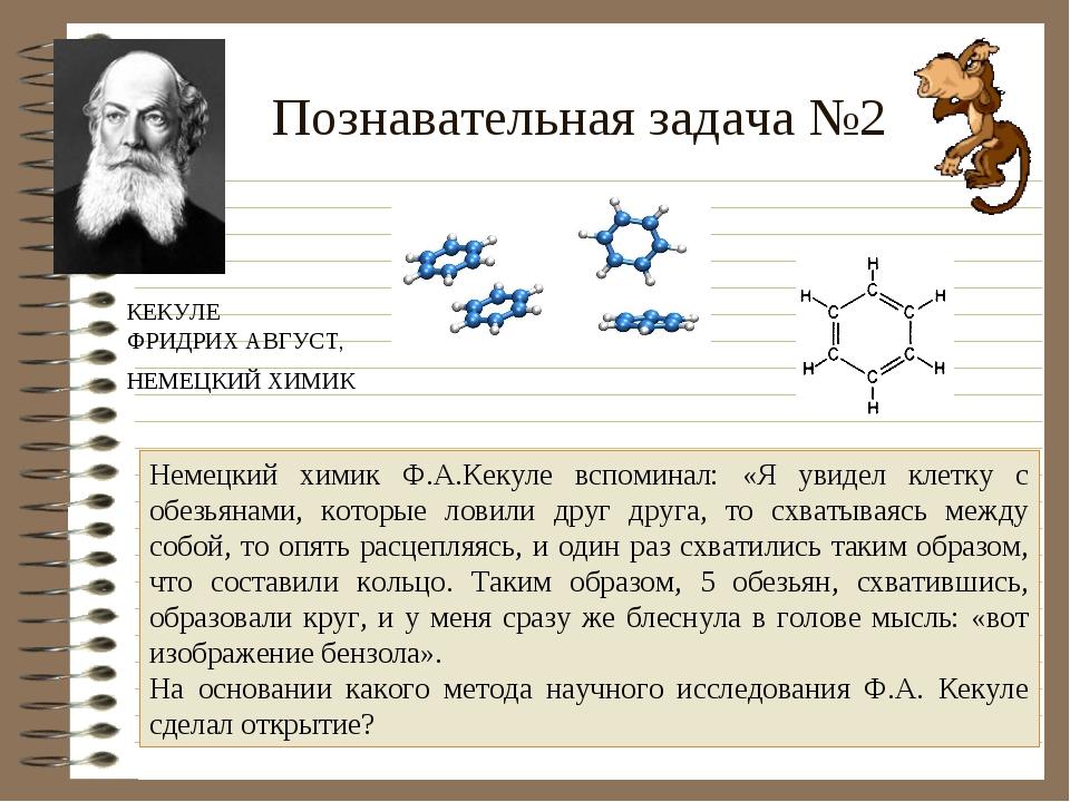 Познавательная задача №2 Немецкий химик Ф.А.Кекуле вспоминал: «Я увидел клетк...