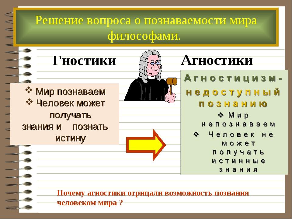 Решение вопроса о познаваемости мира философами. Гностики Агностики Мир позна...