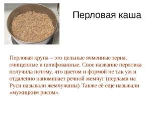 Перловая каша Перловая крупа – это цельные ячменные зерна, очищенные и шлифов