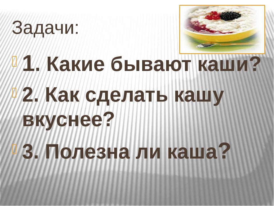 Задачи: 1. Какие бывают каши? 2. Как сделать кашу вкуснее? 3. Полезна ли каша?