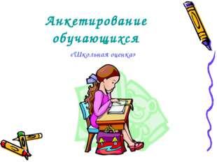 Анкетирование обучающихся «Школьная оценка»