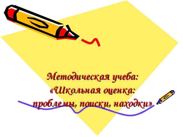 Методическая учеба: «Школьная оценка: проблемы, поиски, находки»